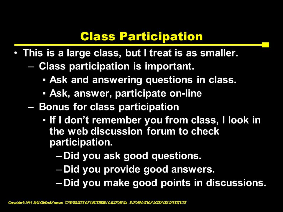 Copyright © 1995-2008 Clifford Neuman - UNIVERSITY OF SOUTHERN CALIFORNIA - INFORMATION SCIENCES INSTITUTE Class Participation This is a large class, but I treat is as smaller.