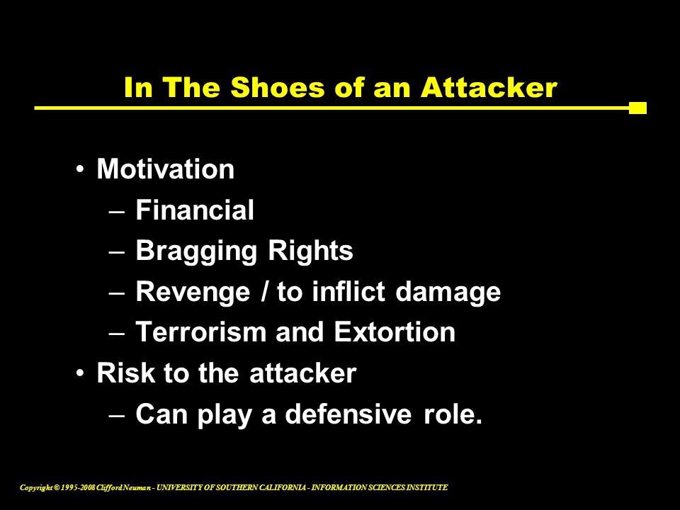 Copyright © 1995-2008 Clifford Neuman - UNIVERSITY OF SOUTHERN CALIFORNIA - INFORMATION SCIENCES INSTITUTE In The Shoes of an Attacker Motivation –Financial –Bragging Rights –Revenge / to inflict damage –Terrorism and Extortion Risk to the attacker –Can play a defensive role.