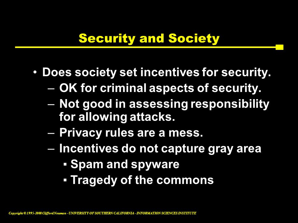 Copyright © 1995-2008 Clifford Neuman - UNIVERSITY OF SOUTHERN CALIFORNIA - INFORMATION SCIENCES INSTITUTE Security and Society Does society set incen