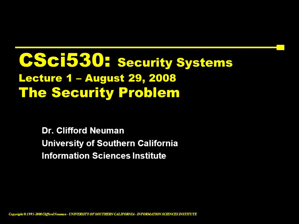 Copyright © 1995-2008 Clifford Neuman - UNIVERSITY OF SOUTHERN CALIFORNIA - INFORMATION SCIENCES INSTITUTE CSci530: Security Systems Lecture 1 – August 29, 2008 The Security Problem Dr.