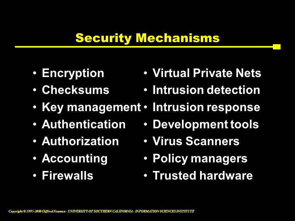 Copyright © 1995-2008 Clifford Neuman - UNIVERSITY OF SOUTHERN CALIFORNIA - INFORMATION SCIENCES INSTITUTE Security Mechanisms Encryption Checksums Key management Authentication Authorization Accounting Firewalls Virtual Private Nets Intrusion detection Intrusion response Development tools Virus Scanners Policy managers Trusted hardware