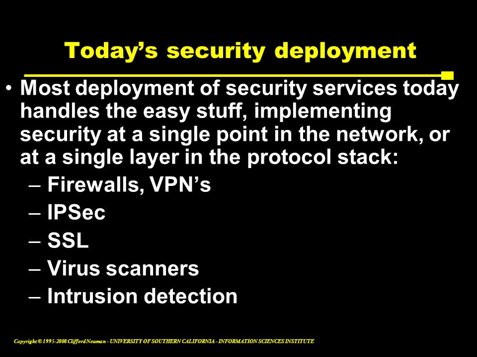 Copyright © 1995-2008 Clifford Neuman - UNIVERSITY OF SOUTHERN CALIFORNIA - INFORMATION SCIENCES INSTITUTE Today's security deployment Most deployment of security services today handles the easy stuff, implementing security at a single point in the network, or at a single layer in the protocol stack: –Firewalls, VPN's –IPSec –SSL –Virus scanners –Intrusion detection