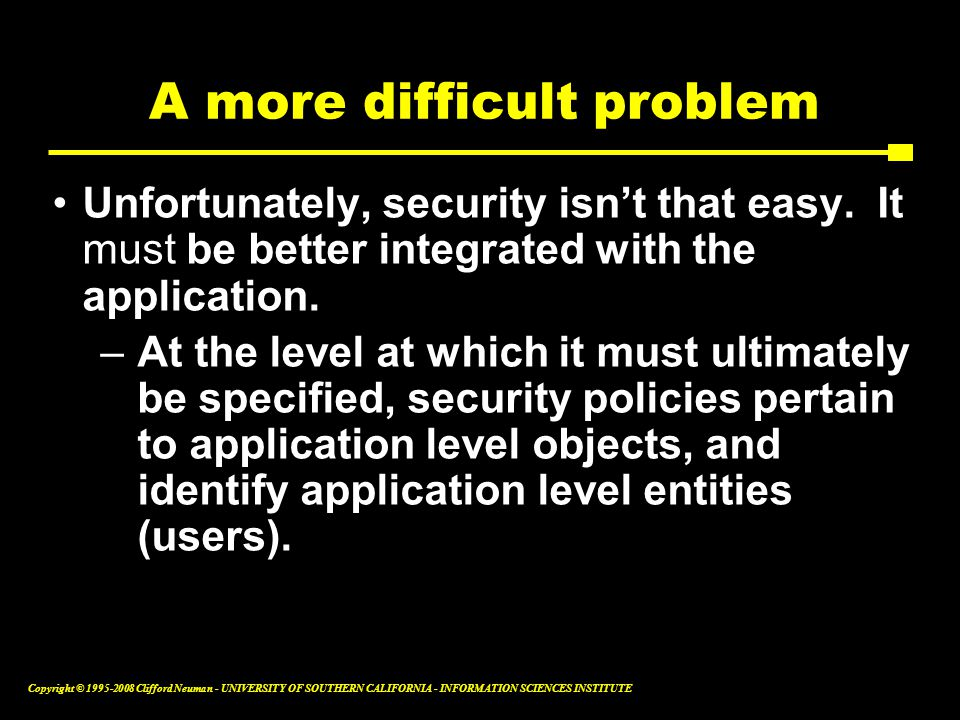 Copyright © 1995-2008 Clifford Neuman - UNIVERSITY OF SOUTHERN CALIFORNIA - INFORMATION SCIENCES INSTITUTE A more difficult problem Unfortunately, security isn't that easy.