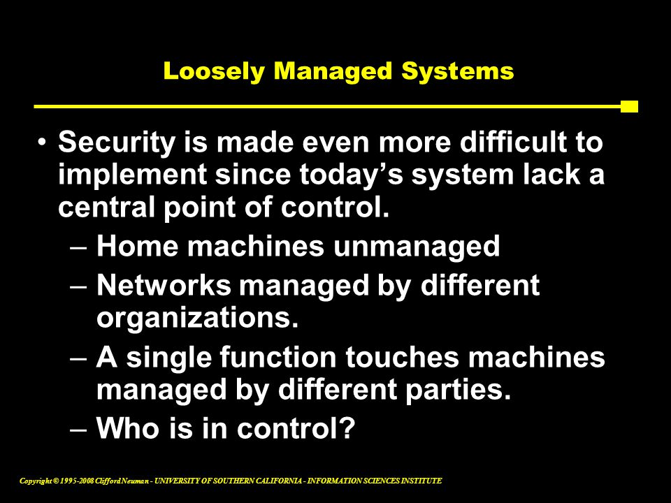 Copyright © 1995-2008 Clifford Neuman - UNIVERSITY OF SOUTHERN CALIFORNIA - INFORMATION SCIENCES INSTITUTE Loosely Managed Systems Security is made even more difficult to implement since today's system lack a central point of control.