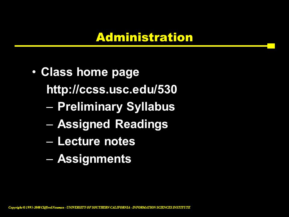 Copyright © 1995-2008 Clifford Neuman - UNIVERSITY OF SOUTHERN CALIFORNIA - INFORMATION SCIENCES INSTITUTE Administration Class home page http://ccss.usc.edu/530 –Preliminary Syllabus –Assigned Readings –Lecture notes –Assignments
