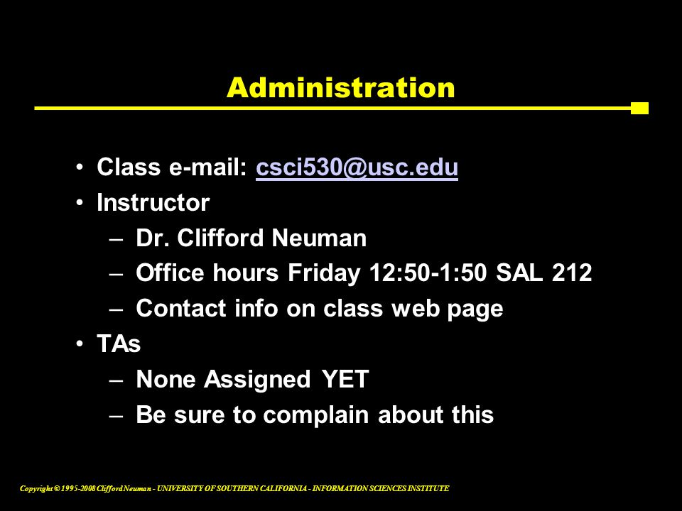 Copyright © 1995-2008 Clifford Neuman - UNIVERSITY OF SOUTHERN CALIFORNIA - INFORMATION SCIENCES INSTITUTE Administration Class e-mail: csci530@usc.educsci530@usc.edu Instructor –Dr.