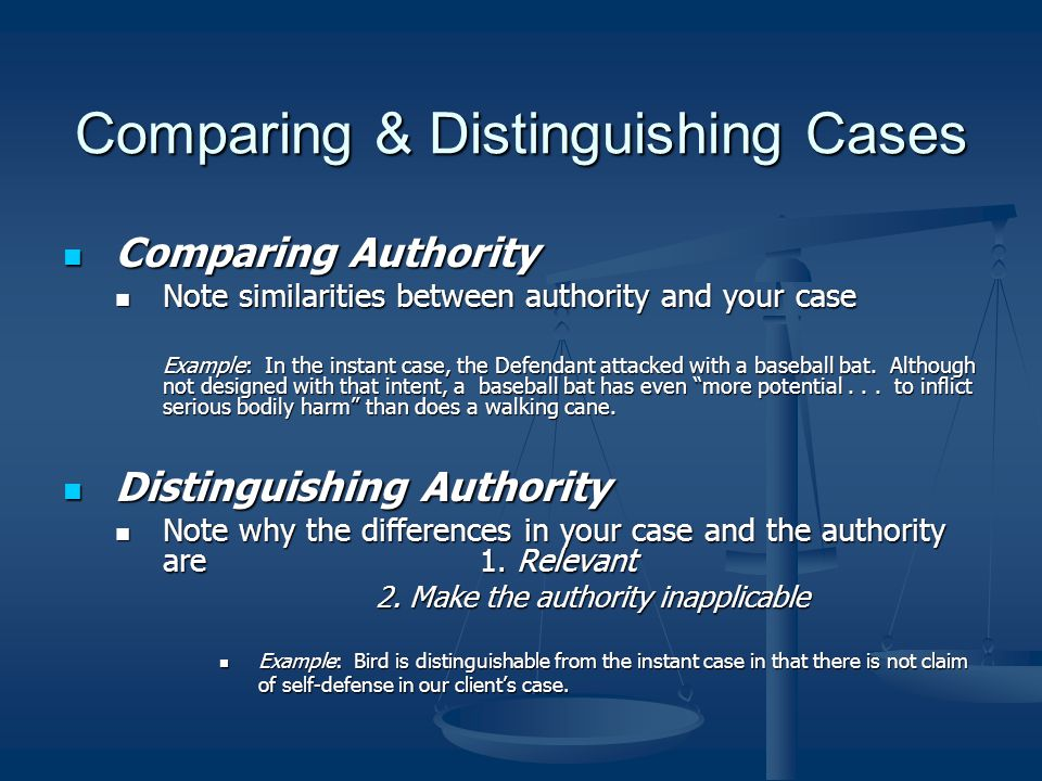 Comparing & Distinguishing Cases Comparing Authority Comparing Authority Note similarities between authority and your case Note similarities between a