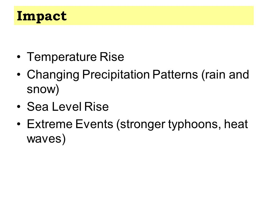 Temperature Rise Changing Precipitation Patterns (rain and snow) Sea Level Rise Extreme Events (stronger typhoons, heat waves) Impact