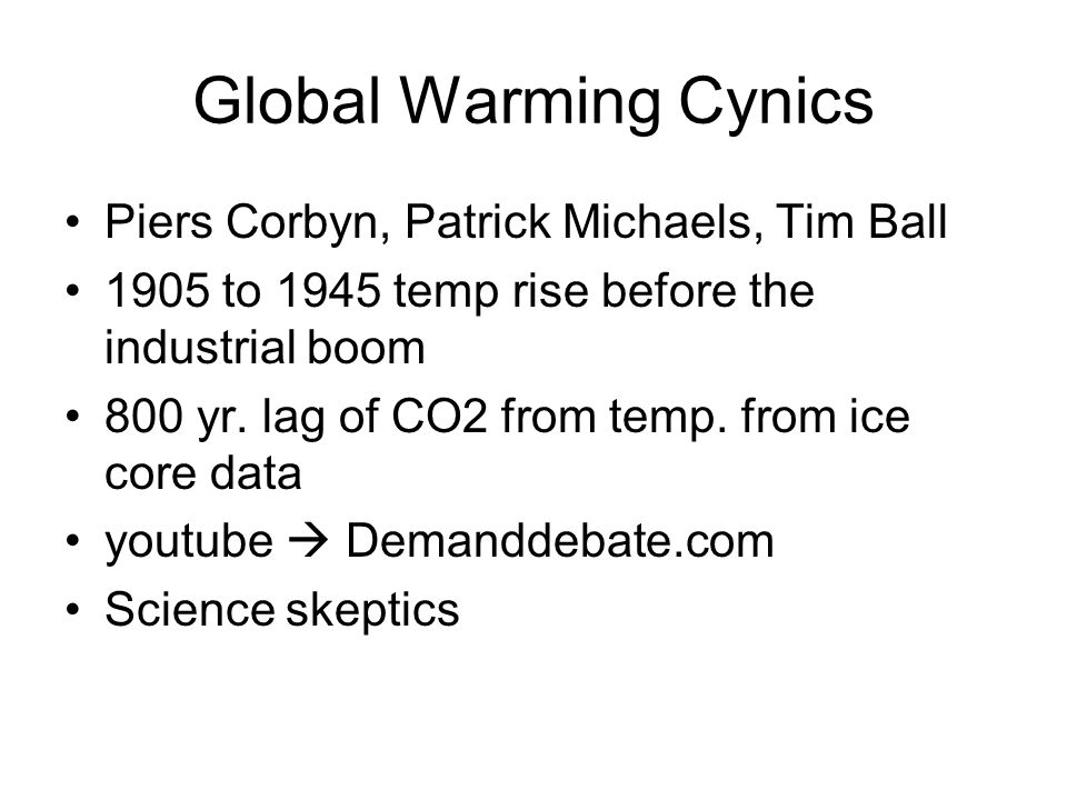 Global Warming Cynics Piers Corbyn, Patrick Michaels, Tim Ball 1905 to 1945 temp rise before the industrial boom 800 yr.