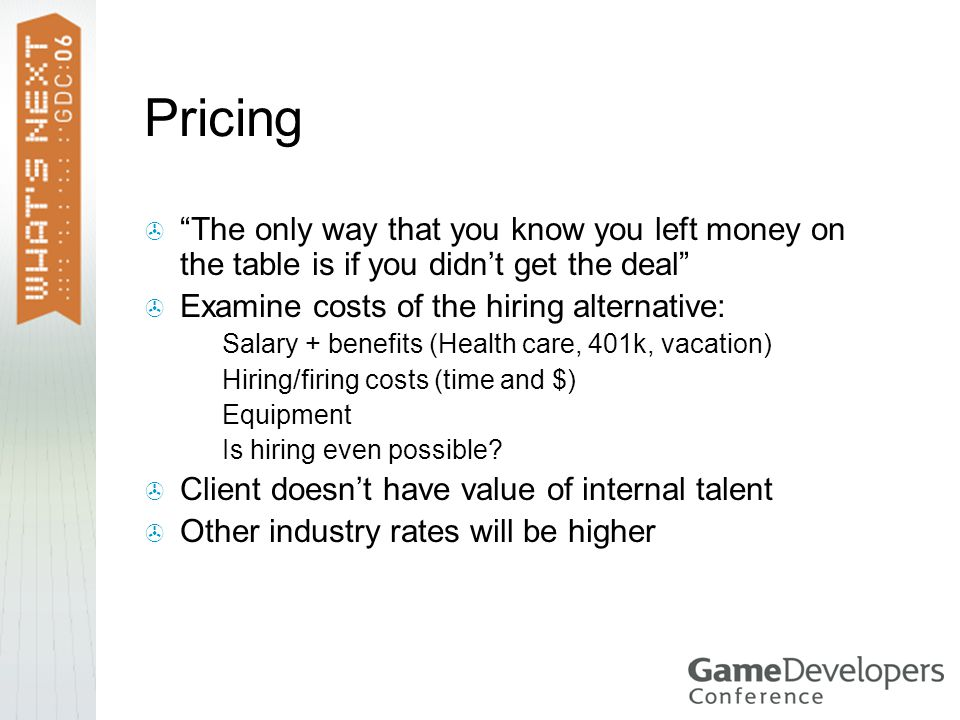 Pricing  The only way that you know you left money on the table is if you didn't get the deal  Examine costs of the hiring alternative:  Salary + benefits (Health care, 401k, vacation)  Hiring/firing costs (time and $)  Equipment  Is hiring even possible.