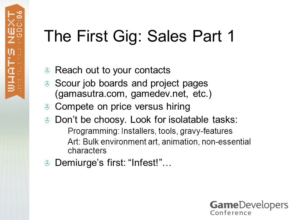 The First Gig: Sales Part 1  Reach out to your contacts  Scour job boards and project pages (gamasutra.com, gamedev.net, etc.)  Compete on price versus hiring  Don't be choosy.