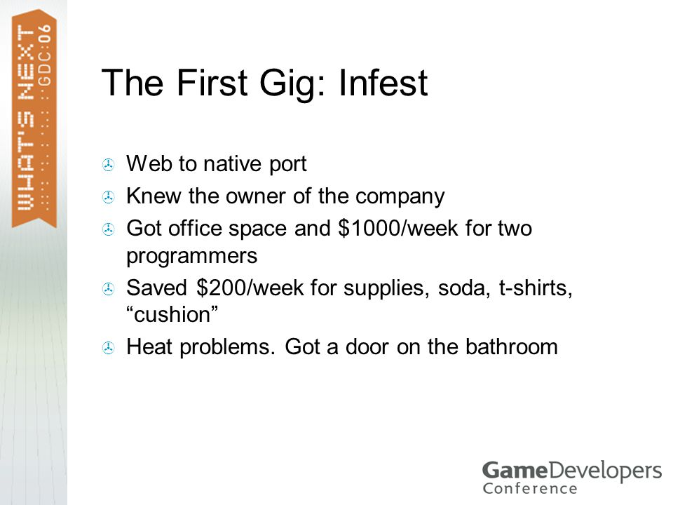 The First Gig: Infest  Web to native port  Knew the owner of the company  Got office space and $1000/week for two programmers  Saved $200/week for supplies, soda, t-shirts, cushion  Heat problems.