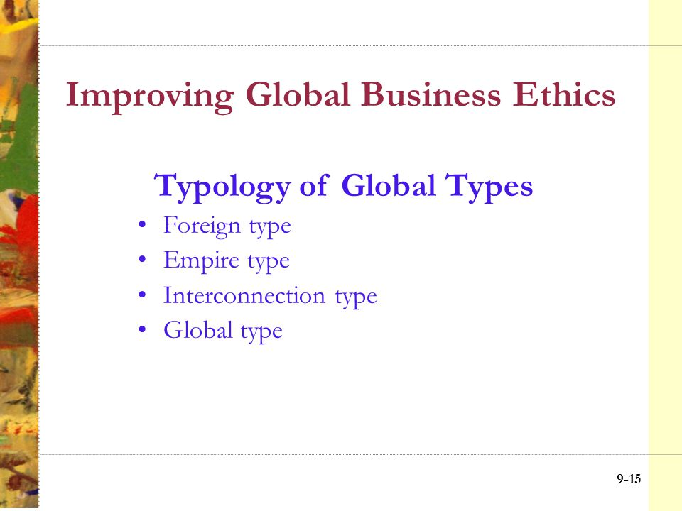 9-14 Improving Global Business Ethics Broad Middle Ground Mix of Home and Host Country Standards Home Country ETHICAL IMPERIALISM Host Country CULTURAL RELATIVISM Application of Ethical Principles (see notes) International Law Global Codes of Conduct Cultural standards Ethical/moral standards of home country Cultural standards Ethical/moral standards of host country Ethical Choices in Home vs.