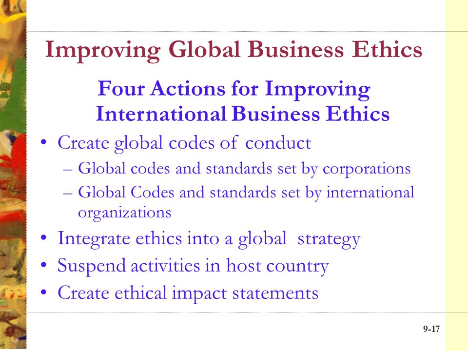 9-16 Improving Global Business Ethics Integrative Social Contract Theory (ISCT) Hypernorms consist of transcultural values including fundamental human rights Consistent norms consist of norms that are culturally specific, but consistent with hypernorms Moral free space norms consist of strongly held cultural beliefs in particular countries that are in tension with hypernorms Illegitimate norms consist of norms that are incompatible with hypernorms