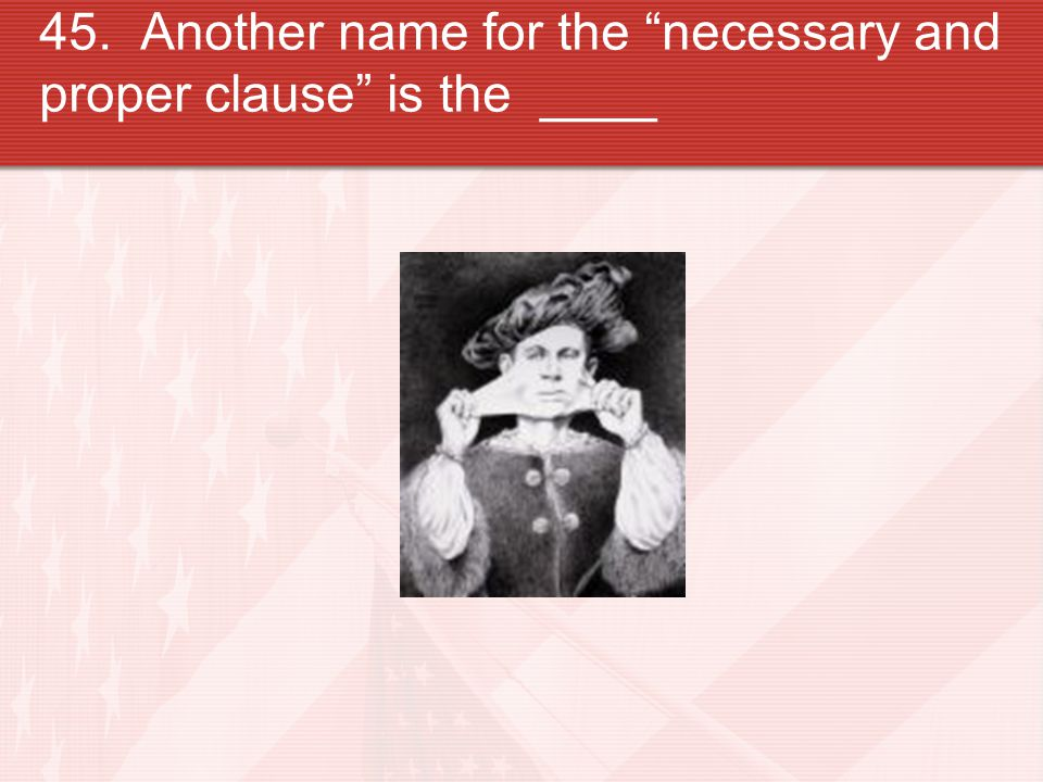 """45. Another name for the """"necessary and proper clause"""" is the ____"""