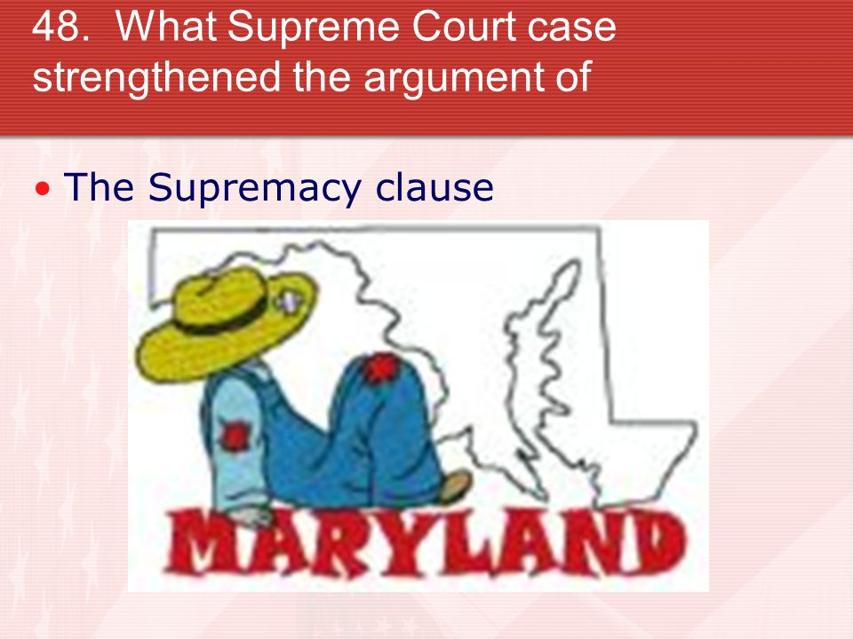 48. What Supreme Court case strengthened the argument of The Supremacy clause