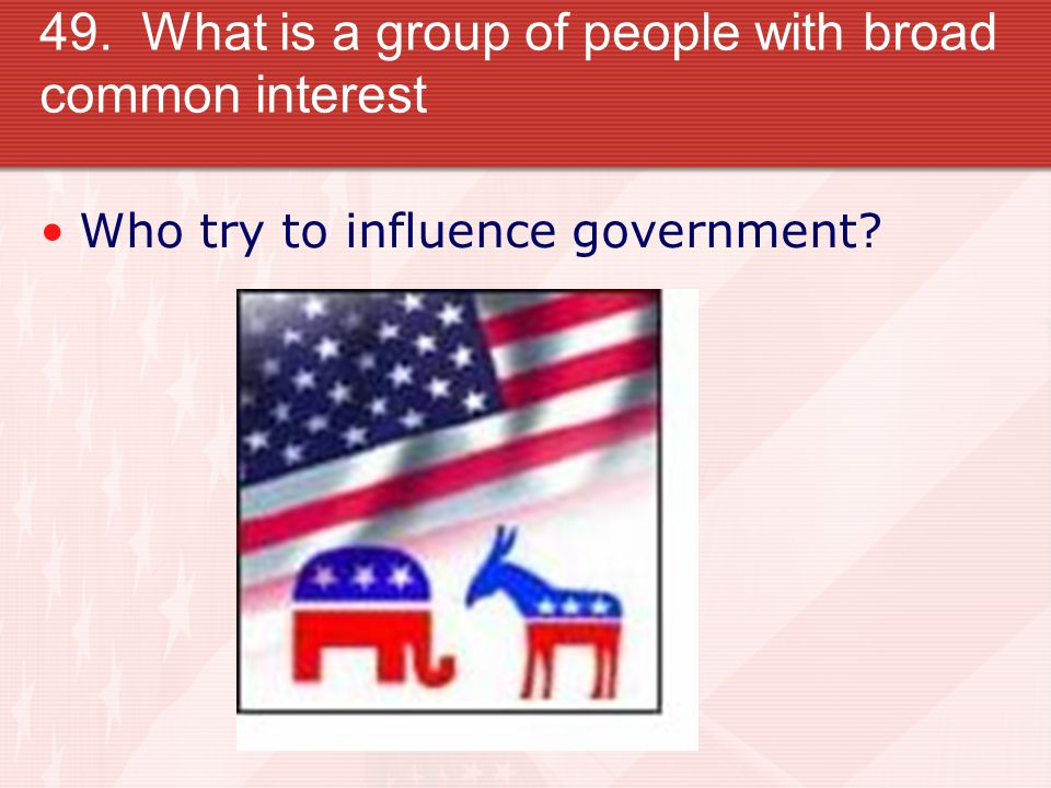 49. What is a group of people with broad common interest Who try to influence government?