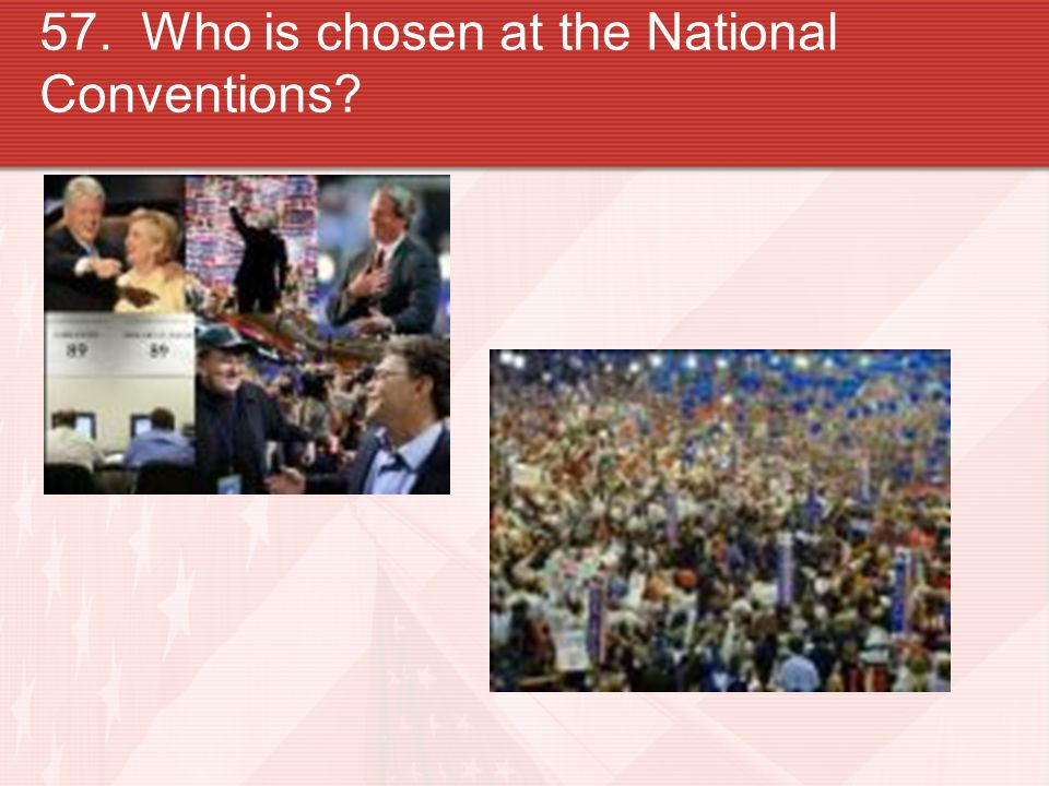 57. Who is chosen at the National Conventions?