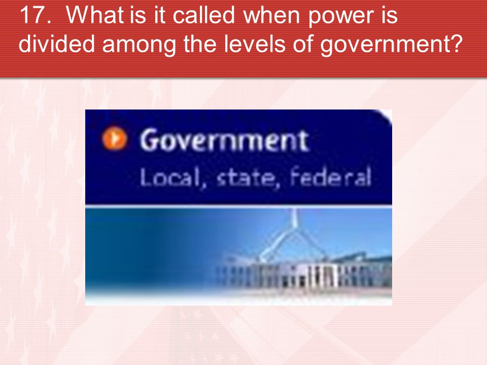 17. What is it called when power is divided among the levels of government