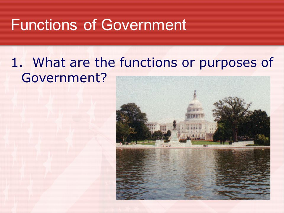 Functions of Government 1. What are the functions or purposes of Government