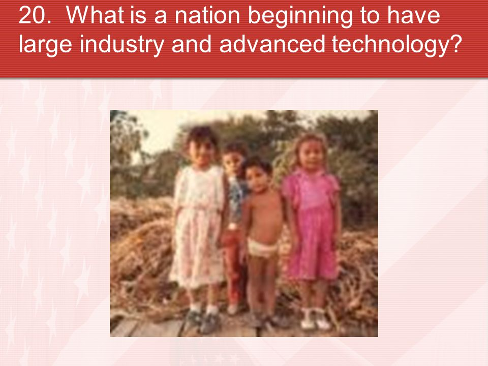 20. What is a nation beginning to have large industry and advanced technology?