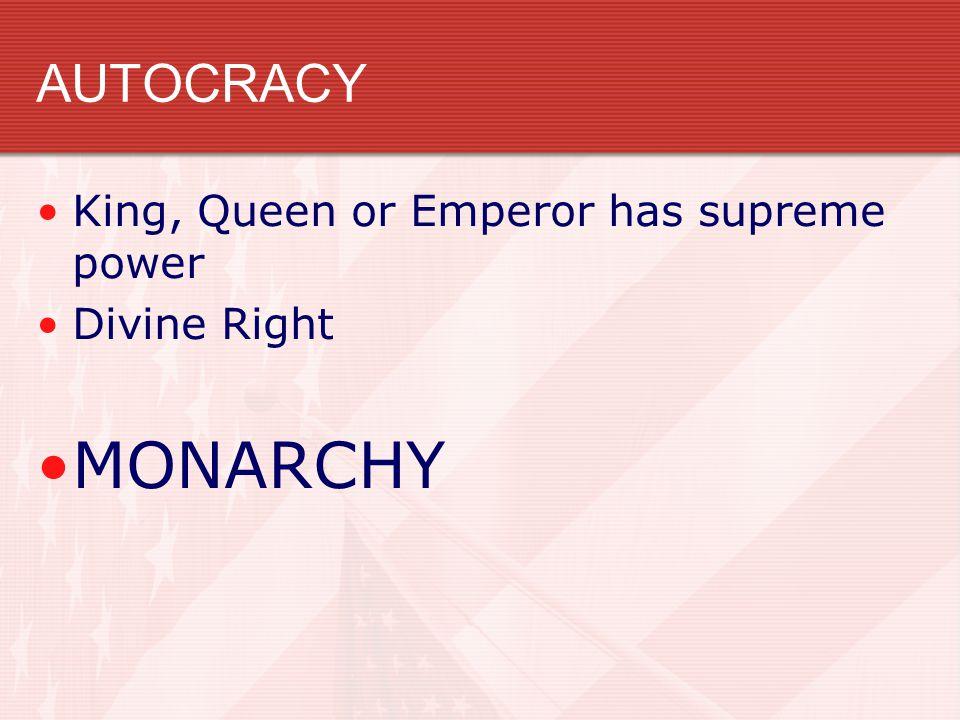 AUTOCRACY King, Queen or Emperor has supreme power Divine Right MONARCHY