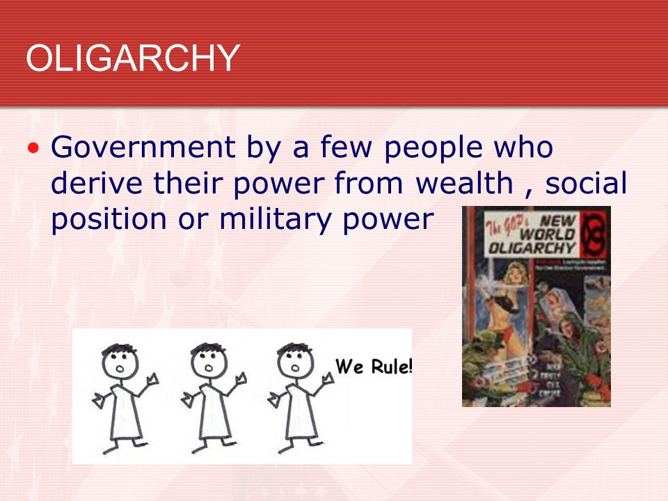 OLIGARCHY Government by a few people who derive their power from wealth, social position or military power