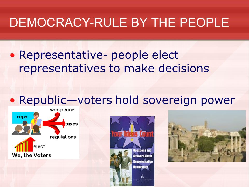 DEMOCRACY-RULE BY THE PEOPLE Representative- people elect representatives to make decisions Republic—voters hold sovereign power