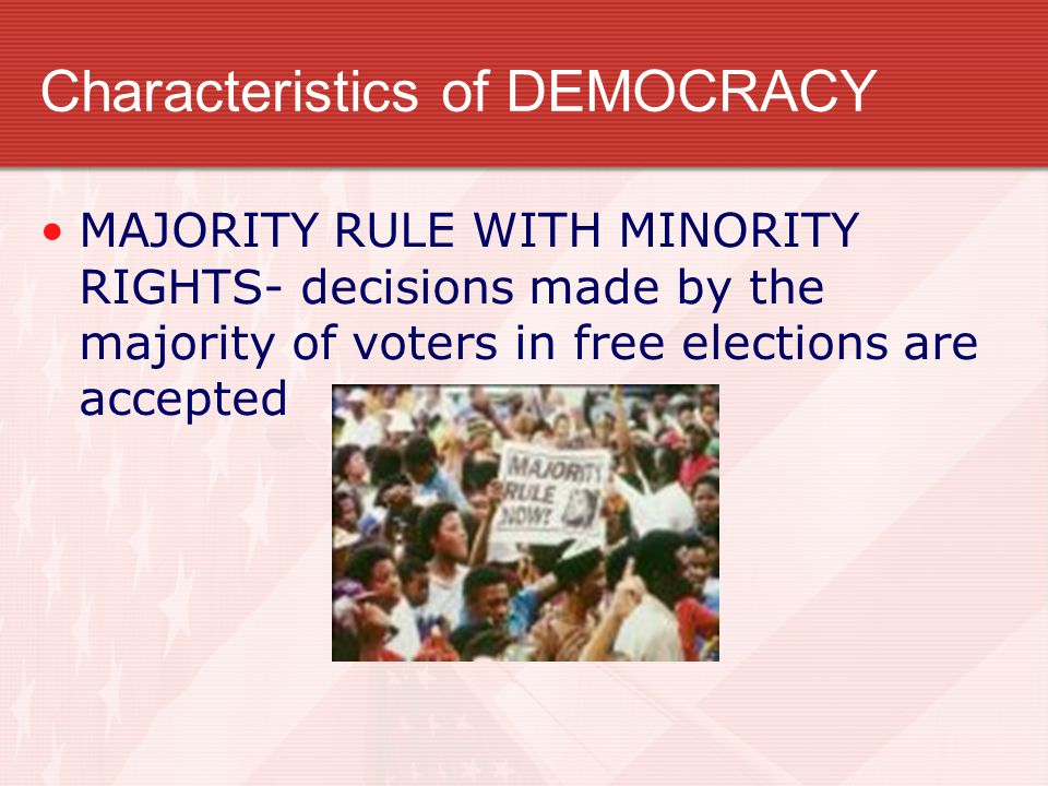 Characteristics of DEMOCRACY MAJORITY RULE WITH MINORITY RIGHTS- decisions made by the majority of voters in free elections are accepted