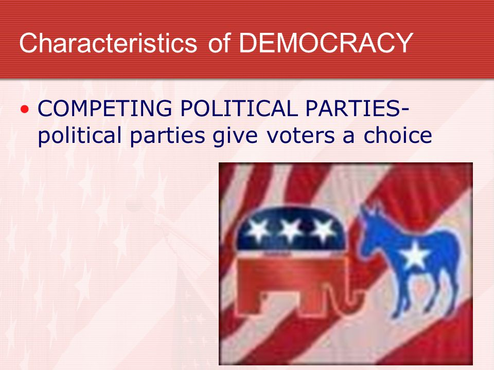Characteristics of DEMOCRACY COMPETING POLITICAL PARTIES- political parties give voters a choice