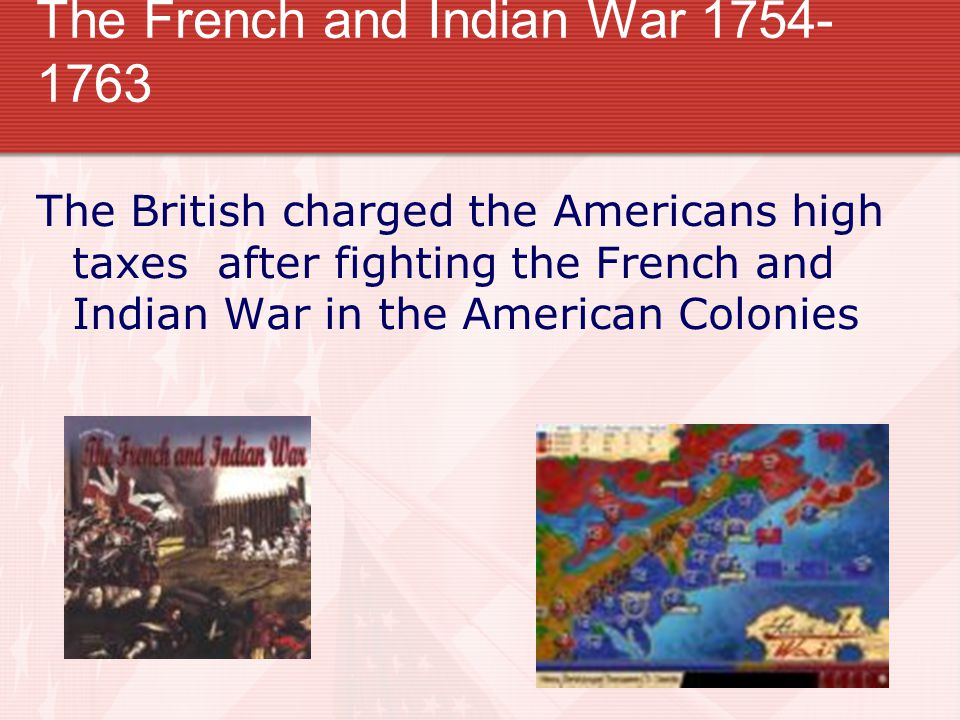 The French and Indian War 1754- 1763 The British charged the Americans high taxes after fighting the French and Indian War in the American Colonies