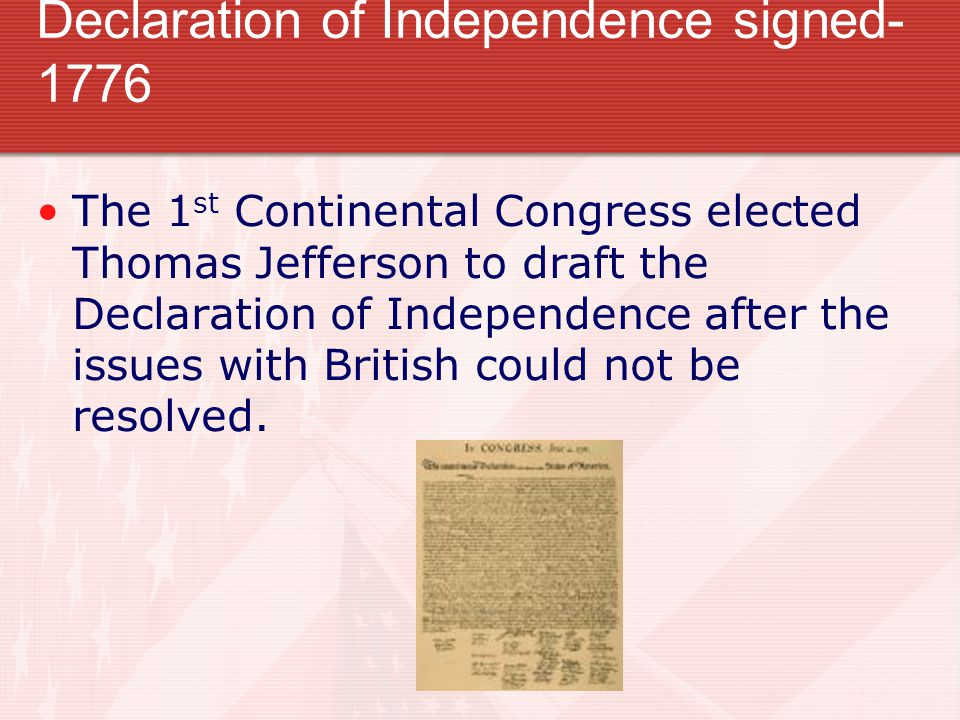 Declaration of Independence signed- 1776 The 1 st Continental Congress elected Thomas Jefferson to draft the Declaration of Independence after the issues with British could not be resolved.