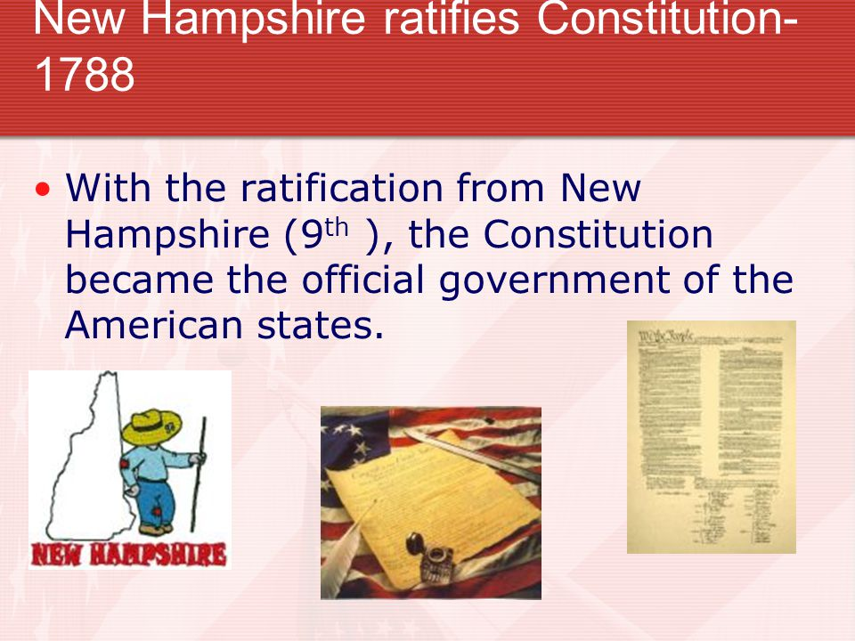 New Hampshire ratifies Constitution- 1788 With the ratification from New Hampshire (9 th ), the Constitution became the official government of the American states.