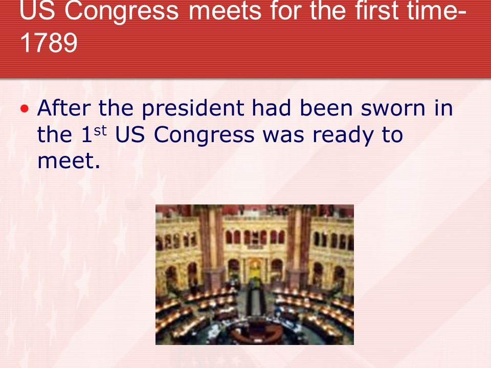 US Congress meets for the first time- 1789 After the president had been sworn in the 1 st US Congress was ready to meet.