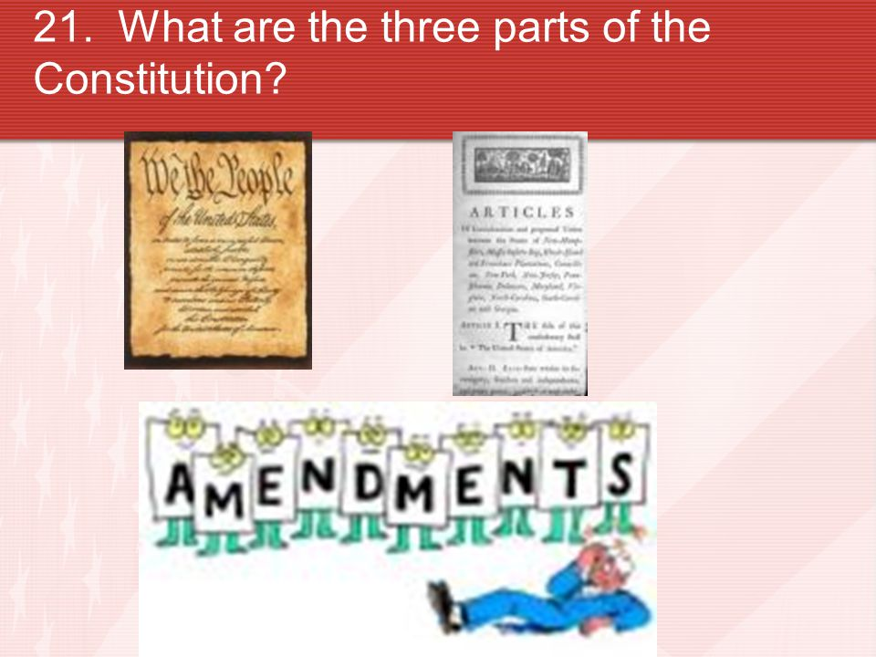 21. What are the three parts of the Constitution?