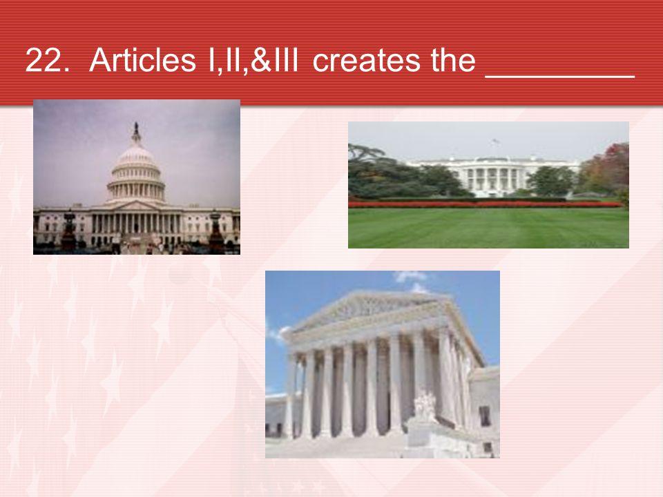 22. Articles I,II,&III creates the ________