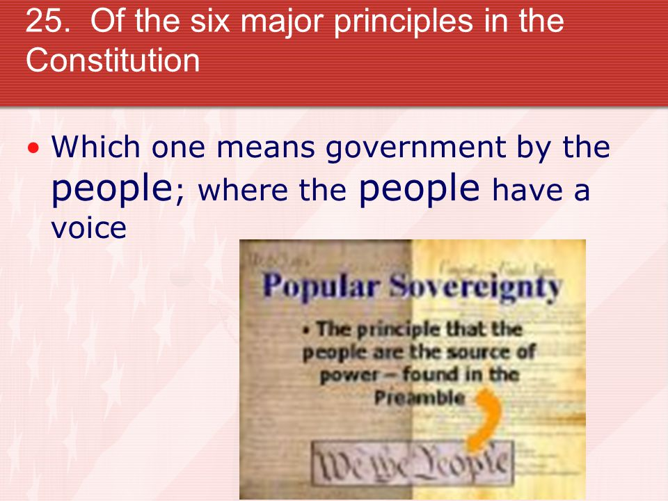 25. Of the six major principles in the Constitution Which one means government by the people ; where the people have a voice