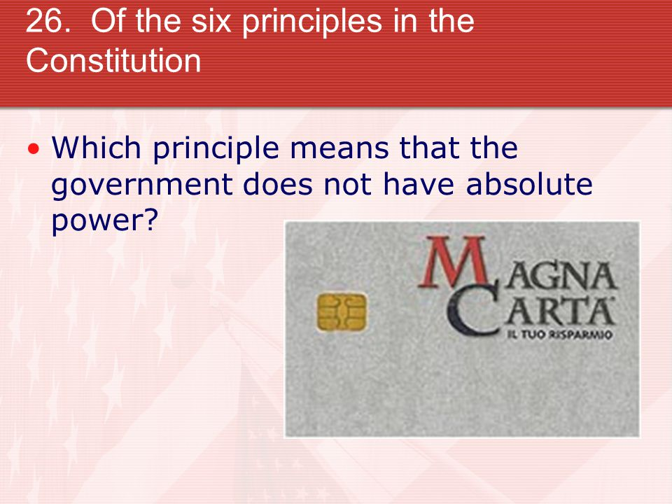 26. Of the six principles in the Constitution Which principle means that the government does not have absolute power?
