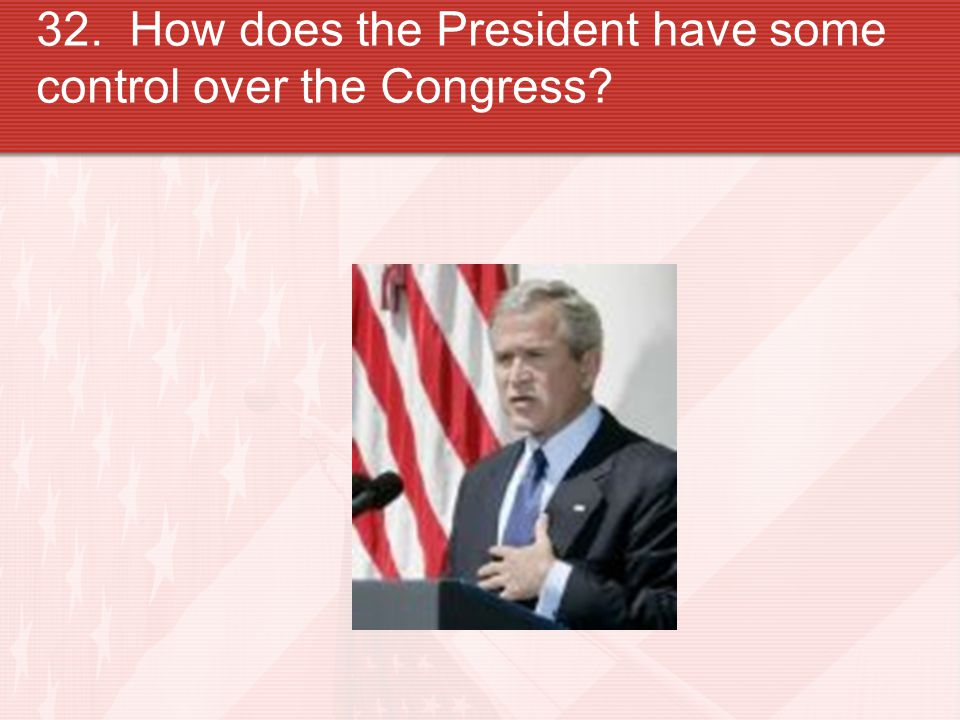 32. How does the President have some control over the Congress
