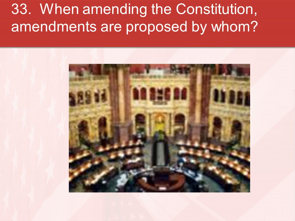 33. When amending the Constitution, amendments are proposed by whom?