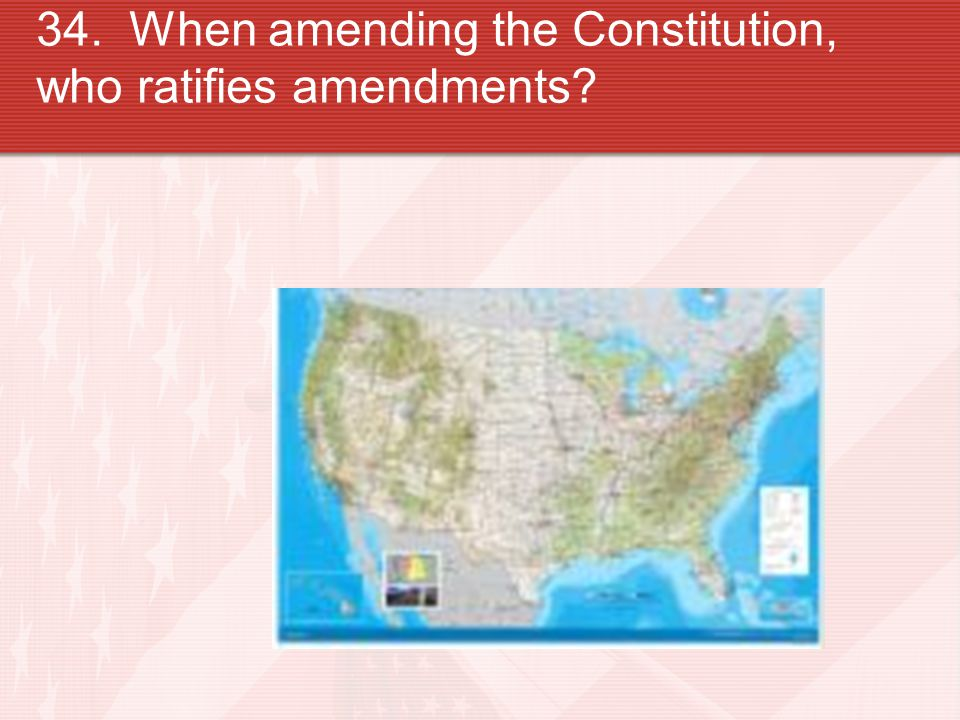 34. When amending the Constitution, who ratifies amendments