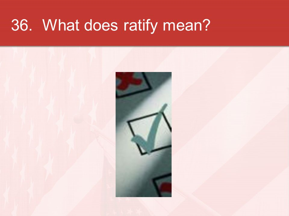 36. What does ratify mean