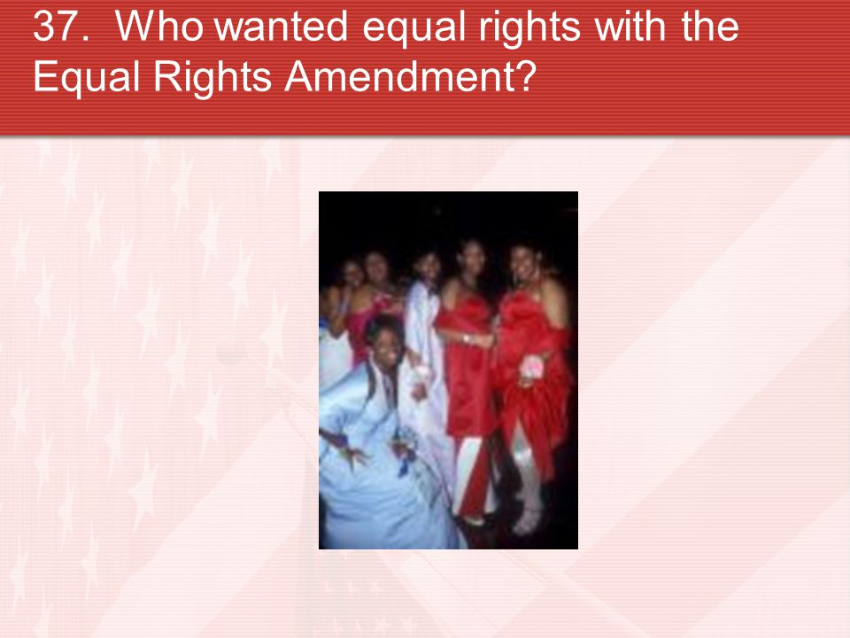 37. Who wanted equal rights with the Equal Rights Amendment