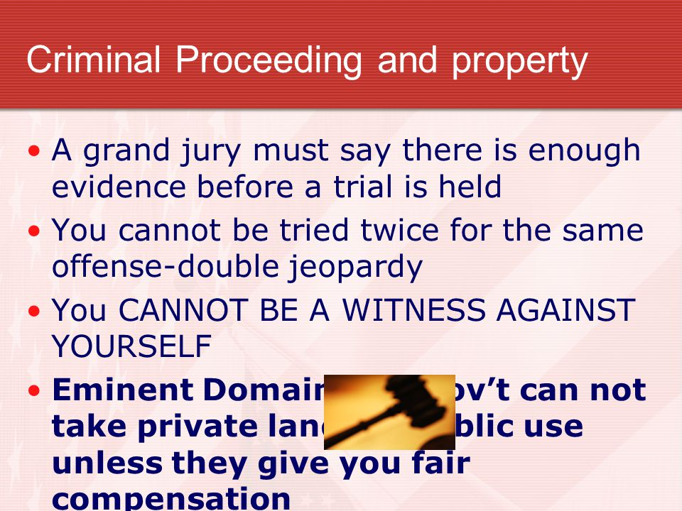 Criminal Proceeding and property A grand jury must say there is enough evidence before a trial is held You cannot be tried twice for the same offense-double jeopardy You CANNOT BE A WITNESS AGAINST YOURSELF Eminent Domain- the gov't can not take private land for public use unless they give you fair compensation