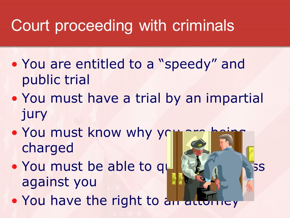 Court proceeding with criminals You are entitled to a speedy and public trial You must have a trial by an impartial jury You must know why you are being charged You must be able to question witness against you You have the right to an attorney