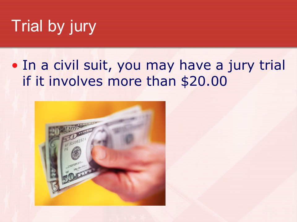 Trial by jury In a civil suit, you may have a jury trial if it involves more than $20.00