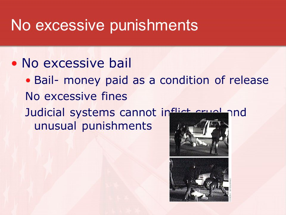No excessive punishments No excessive bail Bail- money paid as a condition of release No excessive fines Judicial systems cannot inflict cruel and unusual punishments