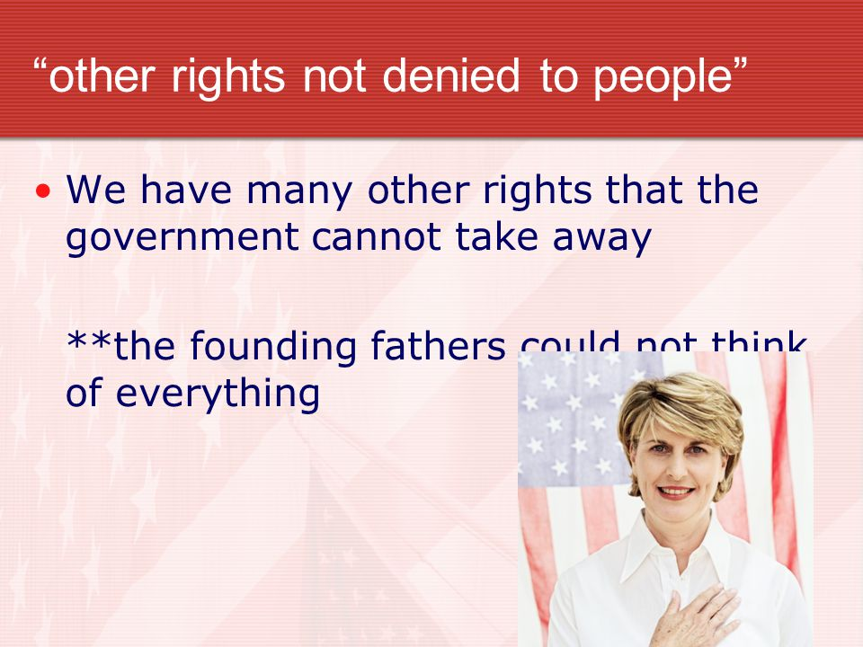 other rights not denied to people We have many other rights that the government cannot take away **the founding fathers could not think of everything