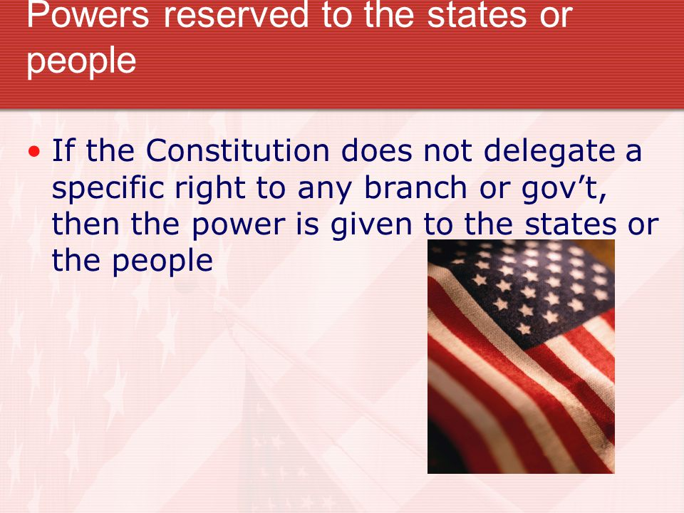 Powers reserved to the states or people If the Constitution does not delegate a specific right to any branch or gov't, then the power is given to the states or the people