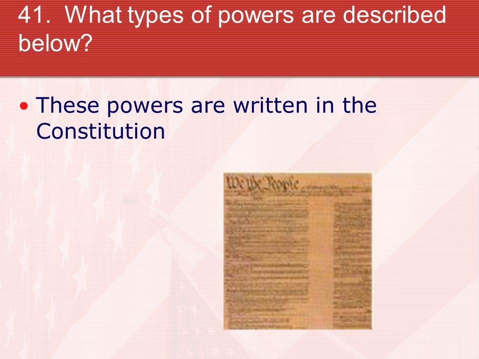 41. What types of powers are described below These powers are written in the Constitution